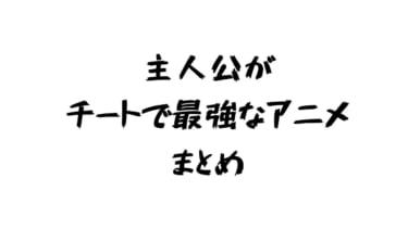 主人公最強のアニメ チート級 まとめ【2020年版】15年以内に放送でバトル展開多めの作品