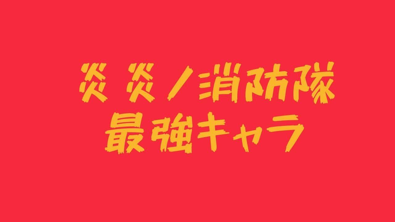 強 消防 炎 隊 ノ ランキング 々 さ 炎炎ノ消防隊 キャラ強さランキングTOP17